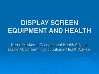 DISPLAY SCREEN EQUIPMENT AND HEALTH  Karen Markes   Occupational Health Adviser Elaine McDermott   Occupational Health A