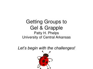 Getting Groups to  Gel & Grapple Patty H. Phelps University of Central Arkansas