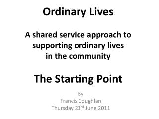 Ordinary Lives A shared service approach to supporting ordinary lives in the community The Starting Point