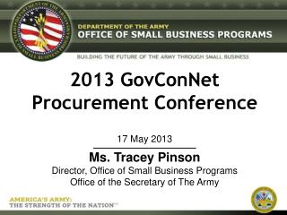 2013 GovConNet Procurement Conference 17 May 2013 Ms . Tracey Pinson Director, Office of Small Business Programs Offi