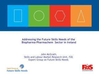 Addressing the Future Skills Needs of the  Biopharma-Pharmachem   Sector in Ireland  John McGrath,  Skills and  Labour