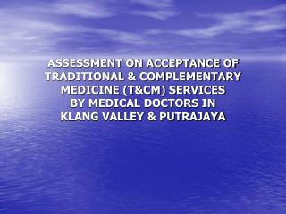 ASSESSMENT ON ACCEPTANCE OF TRADITIONAL & COMPLEMENTARY MEDICINE (T&CM) SERVICES  BY MEDICAL DOCTORS IN  KLANG V