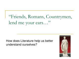 """""""Friends, Romans, Countrymen, lend me your ears…"""""""