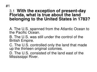 #1 3.1 With the exception of present-day Florida, what is true about the land belonging to the United States in 1783?