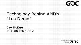 """Technology Behind AMD's """"Leo Demo"""" Jay McKee MTS Engineer, AMD"""