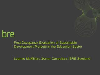 Post Occupancy Evaluation of Sustainable Development Projects in the Education Sector Leanne McMillan, Senior Consultant