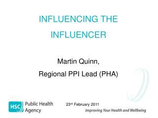 INFLUENCING THE INFLUENCER Martin Quinn, Regional PPI Lead (PHA)