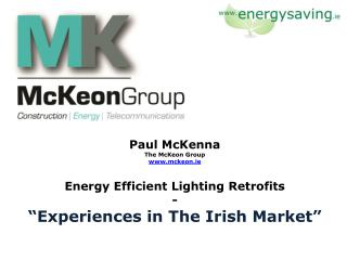 "Paul McKenna The McKeon Group  www.mckeon.ie Energy Efficient Lighting Retrofits - ""Experiences in The Irish Market"""