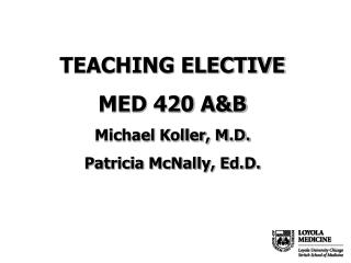 TEACHING ELECTIVE MED 420 A&B Michael Koller, M.D. Patricia McNally, Ed.D.