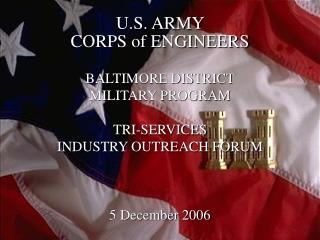 U.S. ARMY  CORPS of ENGINEERS BALTIMORE DISTRICT  MILITARY PROGRAM  TRI-SERVICES  INDUSTRY OUTREACH FORUM 5 December 200
