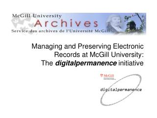 Managing and Preserving Electronic Records at McGill University: The  digitalpermanence  initiative