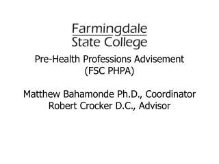 Pre-Health Professions Advisement (FSC PHPA) Matthew Bahamonde Ph.D., Coordinator Robert Crocker D.C., Advisor