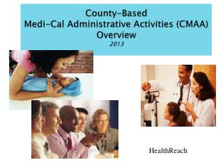 County-Based Medi-Cal Administrative Activities CMAA Overview 2013