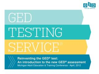 Reinventing the GED ®  test: An introduction to the new GED ®  assessment