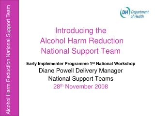 Introducing the   Alcohol Harm Reduction National Support Team  Early Implementer Programme 1st National Workshop Diane