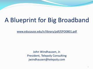 A Blueprint for Big Broadband www.educause.edu/ir/library/pdf/EPO0801.pdf John Windhausen , Jr. President, Telepoly