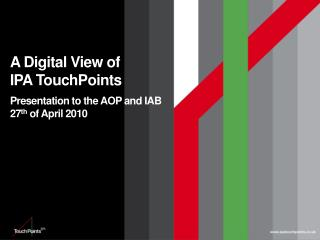 A Digital View of  IPA  TouchPoints Presentation to the AOP and IAB 27 th  of April 2010