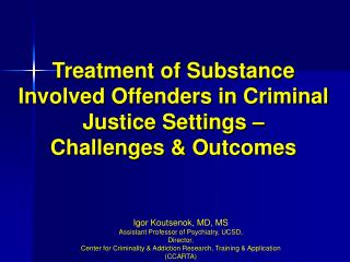 Igor Koutsenok, MD, MS Assistant Professor of Psychiatry, UCSD,  Director, Center for Criminality & Addiction Resear