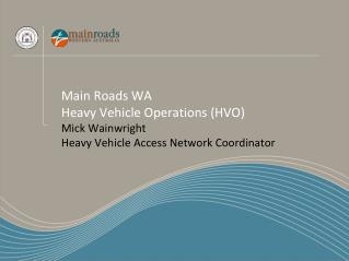Main Roads WA Heavy Vehicle Operations (HVO) Mick Wainwright Heavy Vehicle Access Network Coordinator