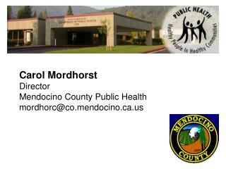 Carol Mordhorst Director Mendocino County Public Health mordhorc@co.mendocino.ca.us