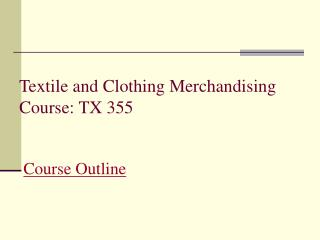 Textile and Clothing Merchandising  Course: TX 355  Course Outline