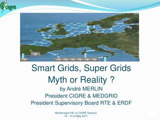 Smart Grids, Super Grids Myth or Reality  by Andr  MERLIN President CIGRE  MEDGRID President Supervisory Board RTE  ERDF