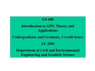 GS 608 Introduction to GPS: Theory and Applications Undergraduate and Graduate, 3 credit hours AU 2001