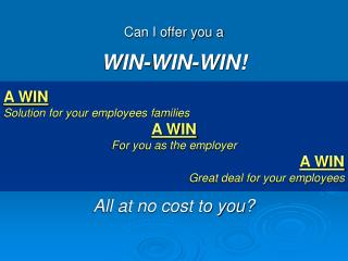 Can I offer you a WIN-WIN-WIN  A WIN Solution for your employees families A WIN For you as the employer A WIN  Great dea