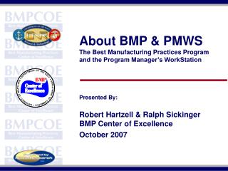 About BMP & PMWS The Best Manufacturing Practices Program  and the Program Manager's WorkStation Presented By: Rober
