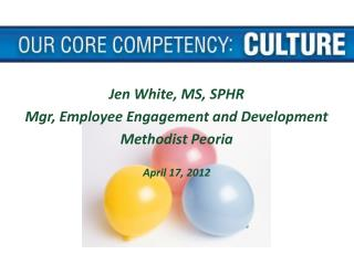 Jen White, MS, SPHR Mgr, Employee Engagement and Development Methodist Peoria April 17, 2012