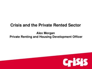 Crisis and the Private Rented Sector Alex Morgan Private Renting and Housing Development Officer
