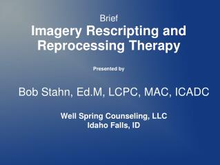 Bob Stahn, Ed.M, LCPC, MAC, ICADC Well Spring Counseling, LLC Idaho Falls, ID
