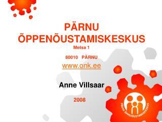 PÄRNU ÕPPENÕUSTAMISKESKUS Metsa 1 80010 PÄRNU www.onk.ee Anne Villsaar