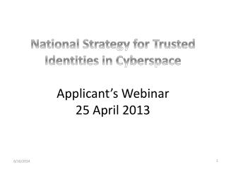National Strategy for Trusted Identities in Cyberspace Applicant's Webinar 25 April 2013