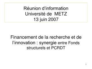 Réunion d'information Université de  METZ 13 juin 2007 Financement de la recherche et de l'innovation : synergie  entre