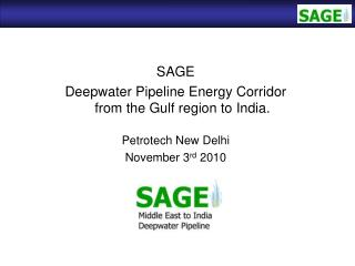 SAGE Deepwater Pipeline Energy Corridor from the Gulf region to India. Petrotech New Delhi November 3 rd  2010