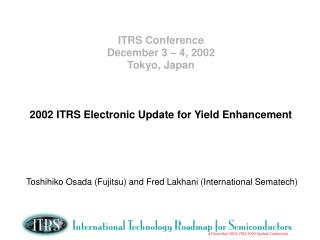ITRS Conference December 3 – 4, 2002 Tokyo, Japan 2002 ITRS Electronic Update for Yield Enhancement