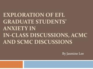 EXPLORATION OF EFL GRADUATE STUDENTS  ANXIETY IN  IN-CLASS DISCUSSIONS, ACMC AND SCMC DISCUSSIONS