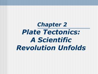 Chapter 2 Plate Tectonics:  A Scientific  Revolution Unfolds