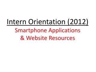Intern Orientation (2012) Smartphone Applications & Website Resources