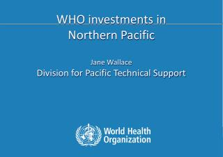 WHO investments in Northern Pacific Jane Wallace Division for Pacific Technical Support