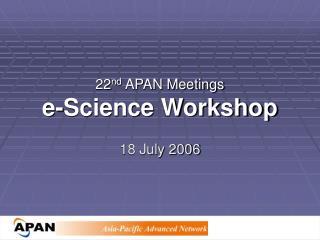 22 nd APAN Meetings e-Science Workshop