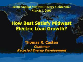 Tenth Annual Midwest Energy Conference March 7, 2007   How Best Satisfy Midwest Electric Load Growth    Thomas R. Casten