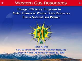 Peter A. Dea CEO & President, Western Gas Resources, Inc. Denver World Oil Form November 11, 2005