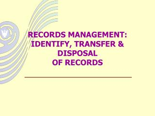 RECORDS MANAGEMENT: IDENTIFY, TRANSFER  DISPOSAL  OF RECORDS