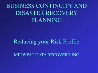 BUSINESS CONTINUITY AND DISASTER RECOVERY PLANNING   Reducing your Risk Profile   MIDWEST DATA RECOVERY INC.