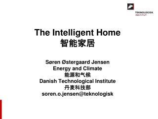 The Intelligent Home 智能家居 Søren Østergaard Jensen Energy and Climate 能源和气候 Danish Technological Institute 丹麦科技部 soren.o.