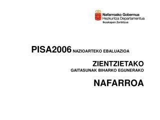 PISA2006 NAZIOARTEKO EBALUAZIOA ZIENTZIETAKO GAITASUNAK BIHARKO EGUNERAKO NAFARROA