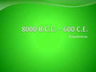 8000 B.C.E. – 600 C.E.