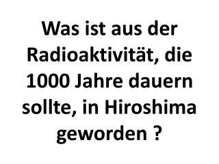 Was ist aus der Radioaktivität, die 1000 Jahre dauern sollte, in Hiroshima geworden ?